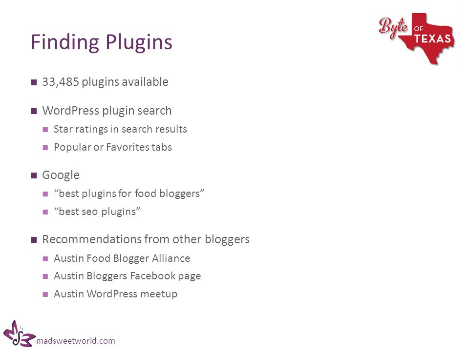 madsweetworld.com Finding Plugins 33,485 plugins available WordPress plugin search Star ratings in search results Popular or Favorites tabs Google best plugins for food bloggers best seo plugins Recommendations from other bloggers Austin Food Blogger Alliance Austin Bloggers Facebook page Austin WordPress meetup