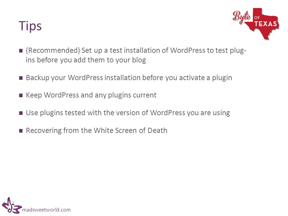 madsweetworld.com Tips (Recommended) Set up a test installation of WordPress to test plug- ins before you add them to your blog Backup your WordPress installation before you activate a plugin Keep WordPress and any plugins current Use plugins tested with the version of WordPress you are using Recovering from the White Screen of Death