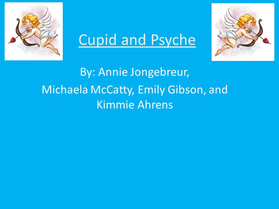 Cupid and Psyche By: Annie Jongebreur, Michaela McCatty, Emily Gibson, and Kimmie Ahrens