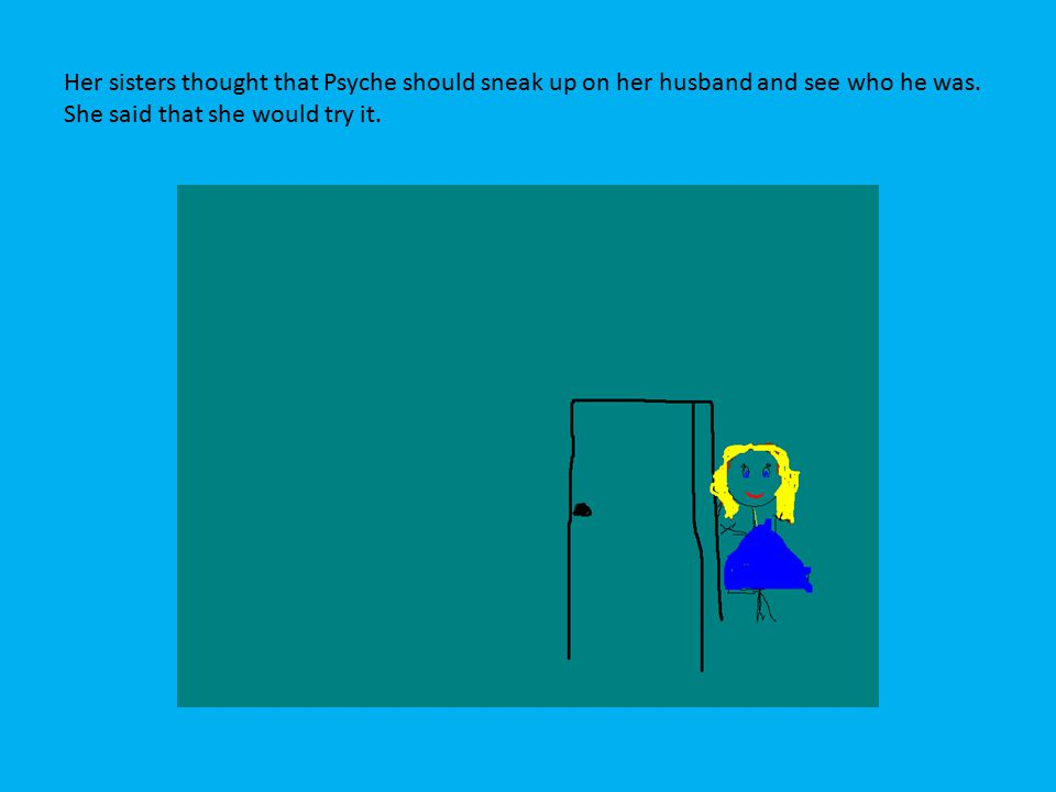 Her sisters thought that Psyche should sneak up on her husband and see who he was. She said that she would try it.