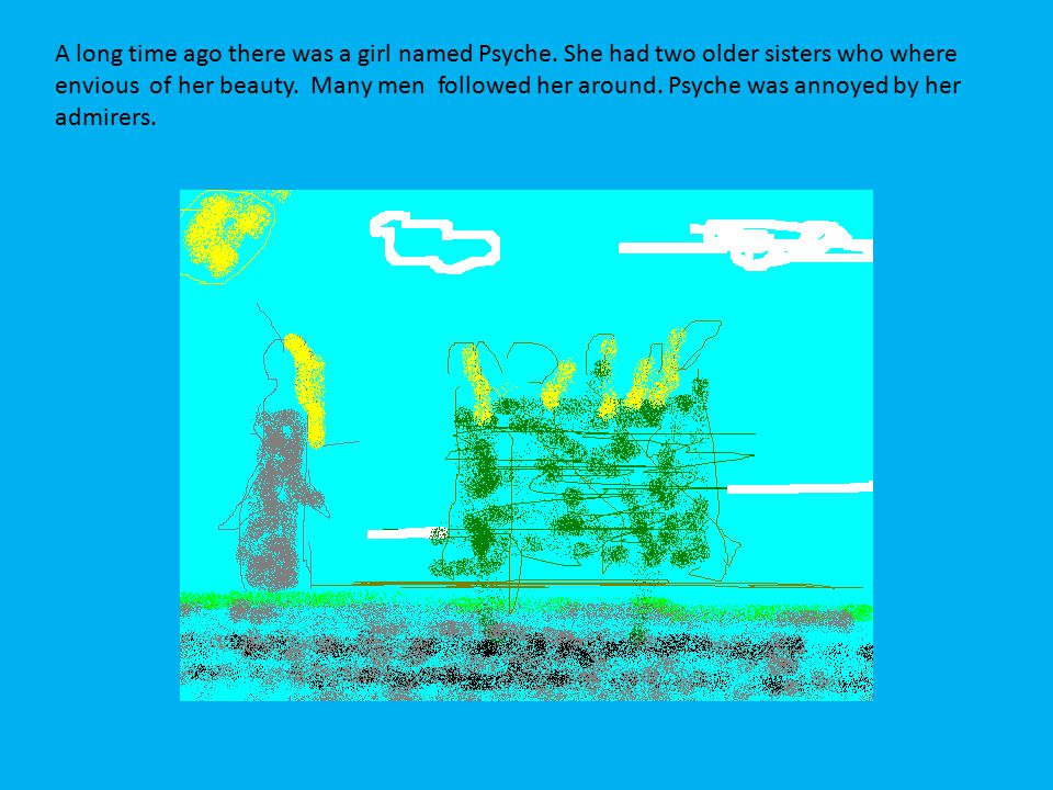 A long time ago there was a girl named Psyche. She had two older sisters who where envious of her beauty. Many men followed her around. Psyche was ann