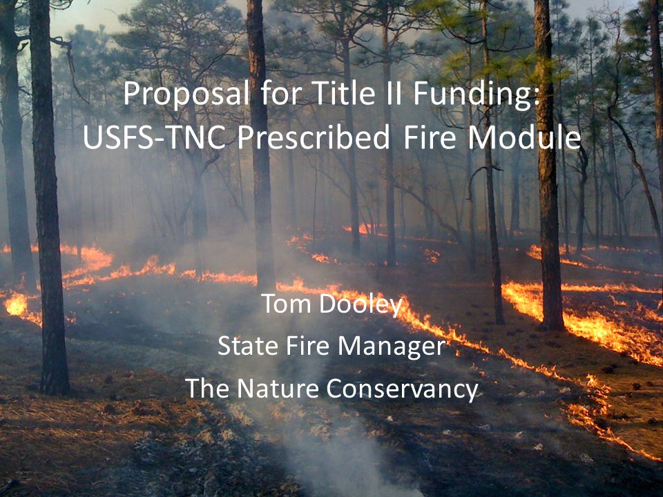 Proposal for Title II Funding: USFS-TNC Prescribed Fire Module Tom Dooley State Fire Manager The Nature Conservancy