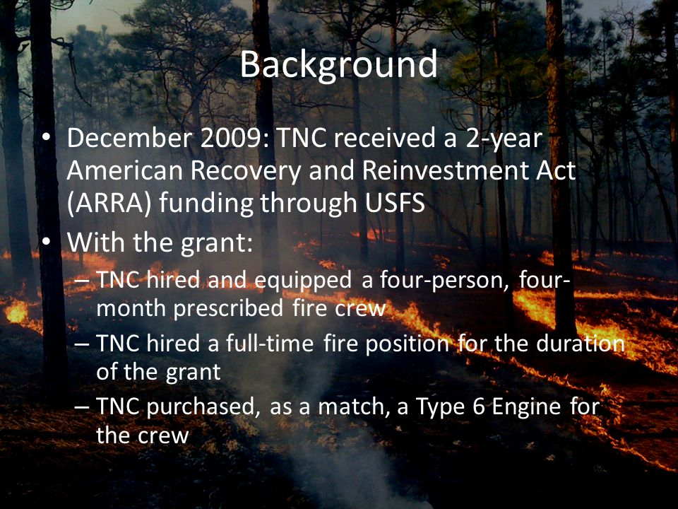 Background December 2009: TNC received a 2-year American Recovery and Reinvestment Act (ARRA) funding through USFS With the grant: – TNC hired and equipped a four-person, four- month prescribed fire crew – TNC hired a full-time fire position for the duration of the grant – TNC purchased, as a match, a Type 6 Engine for the crew