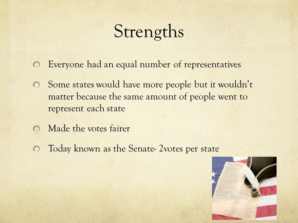 Strengths Everyone had an equal number of representatives Some states would have more people but it wouldn't matter because the same amount of people went to represent each state Made the votes fairer Today known as the Senate- 2votes per state
