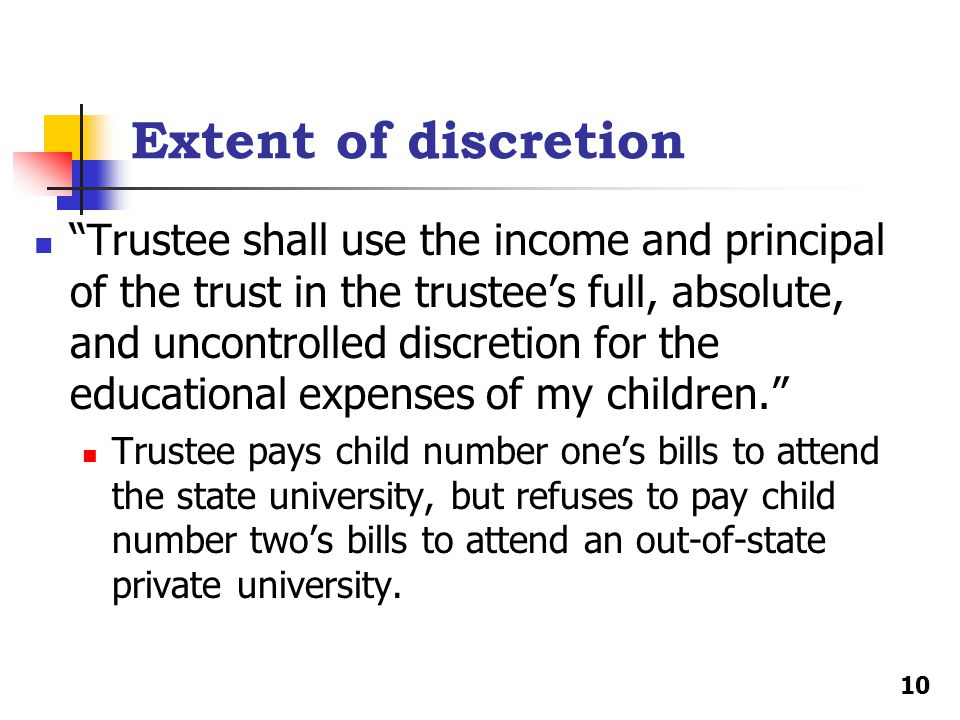 Extent of discretion Trustee shall use the income and principal of the trust in the trustee's full, absolute, and uncontrolled discretion for the educational expenses of my children. Trustee pays child number one's bills to attend the state university, but refuses to pay child number two's bills to attend an out-of-state private university.