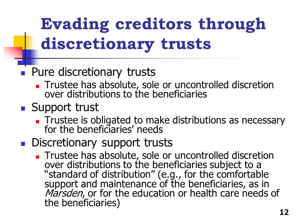 Evading creditors through discretionary trusts Pure discretionary trusts Trustee has absolute, sole or uncontrolled discretion over distributions to the beneficiaries Support trust Trustee is obligated to make distributions as necessary for the beneficiaries' needs Discretionary support trusts Trustee has absolute, sole or uncontrolled discretion over distributions to the beneficiaries subject to a standard of distribution (e.g., for the comfortable support and maintenance of the beneficiaries, as in Marsden, or for the education or health care needs of the beneficiaries) 12