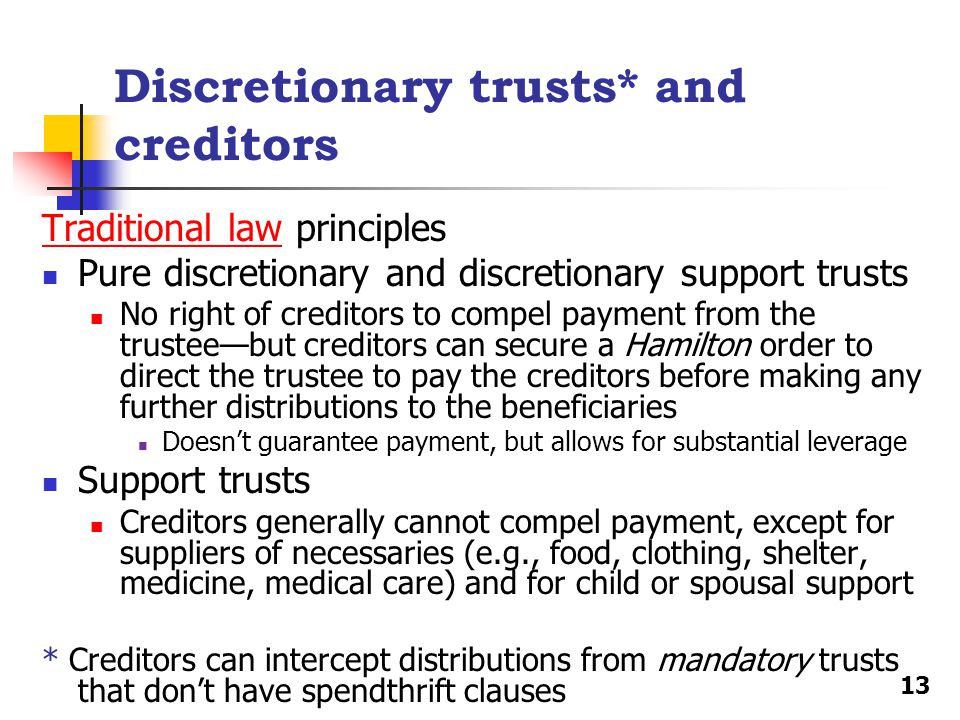 Discretionary trusts* and creditors Traditional lawTraditional law principles Pure discretionary and discretionary support trusts No right of creditors to compel payment from the trustee—but creditors can secure a Hamilton order to direct the trustee to pay the creditors before making any further distributions to the beneficiaries Doesn't guarantee payment, but allows for substantial leverage Support trusts Creditors generally cannot compel payment, except for suppliers of necessaries (e.g., food, clothing, shelter, medicine, medical care) and for child or spousal support * Creditors can intercept distributions from mandatory trusts that don't have spendthrift clauses 13