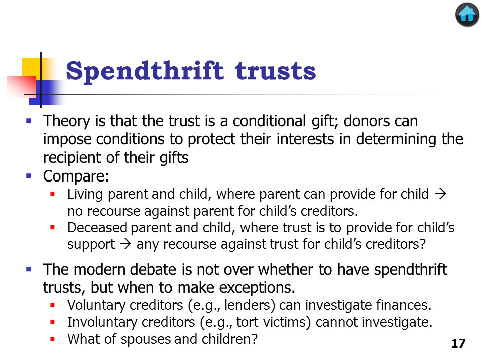 Spendthrift trusts  Theory is that the trust is a conditional gift; donors can impose conditions to protect their interests in determining the recipient of their gifts  Compare:  Living parent and child, where parent can provide for child  no recourse against parent for child's creditors.