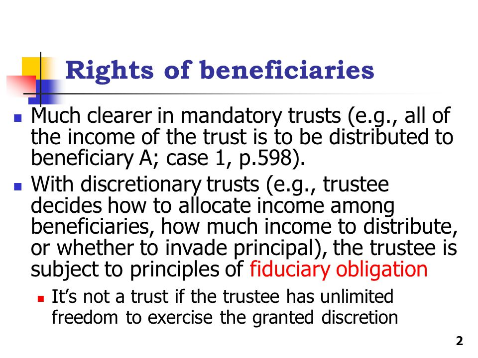 Rights of beneficiaries Much clearer in mandatory trusts (e.g., all of the income of the trust is to be distributed to beneficiary A; case 1, p.598).