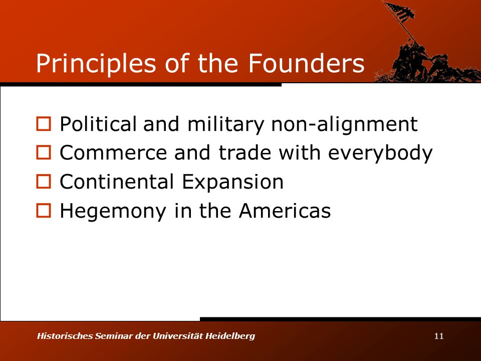 Historisches Seminar der Universität Heidelberg 11 Principles of the Founders  Political and military non-alignment  Commerce and trade with everybody  Continental Expansion  Hegemony in the Americas