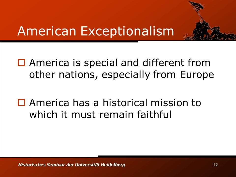 Historisches Seminar der Universität Heidelberg 12 American Exceptionalism  America is special and different from other nations, especially from Europe  America has a historical mission to which it must remain faithful
