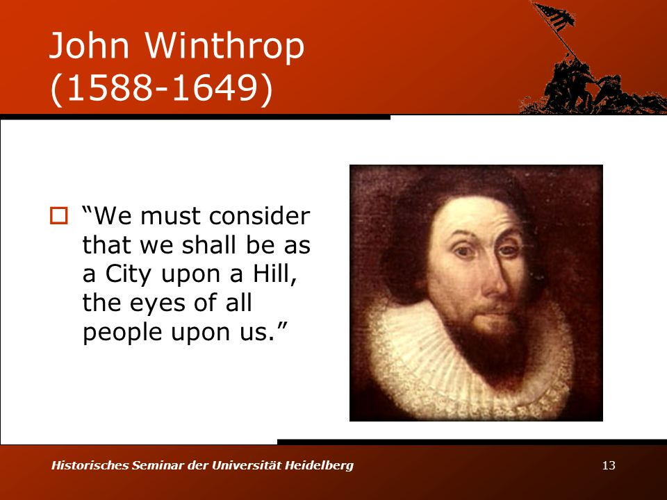 Historisches Seminar der Universität Heidelberg 13 John Winthrop (1588-1649)  We must consider that we shall be as a City upon a Hill, the eyes of all people upon us.