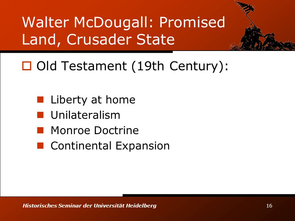 Historisches Seminar der Universität Heidelberg 16 Walter McDougall: Promised Land, Crusader State  Old Testament (19th Century): Liberty at home Unilateralism Monroe Doctrine Continental Expansion