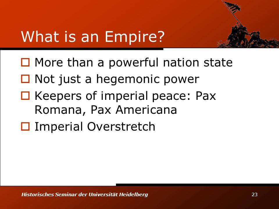 Historisches Seminar der Universität Heidelberg 23 What is an Empire?  More than a powerful nation state  Not just a hegemonic power  Keepers of im