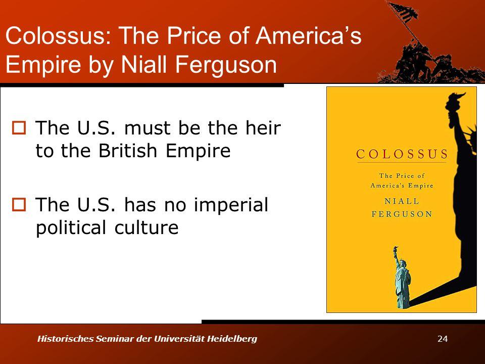 Historisches Seminar der Universität Heidelberg 24 Colossus: The Price of America's Empire by Niall Ferguson  The U.S. must be the heir to the Britis