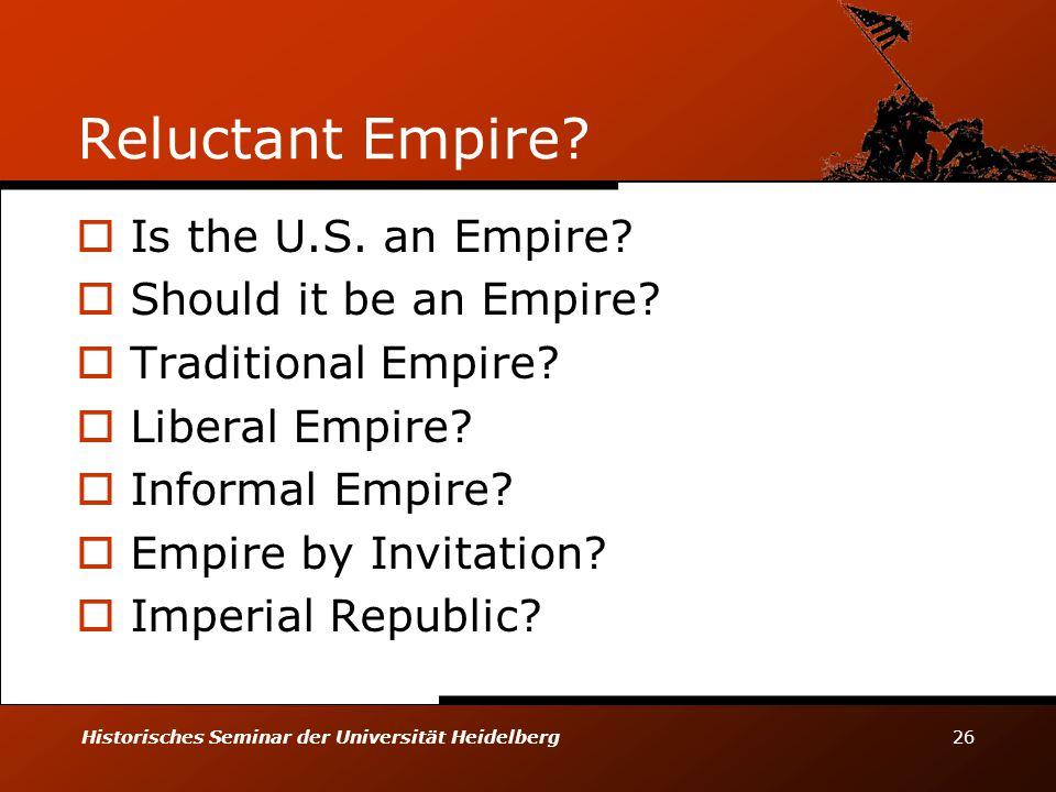 Historisches Seminar der Universität Heidelberg 26 Reluctant Empire?  Is the U.S. an Empire?  Should it be an Empire?  Traditional Empire?  Libera