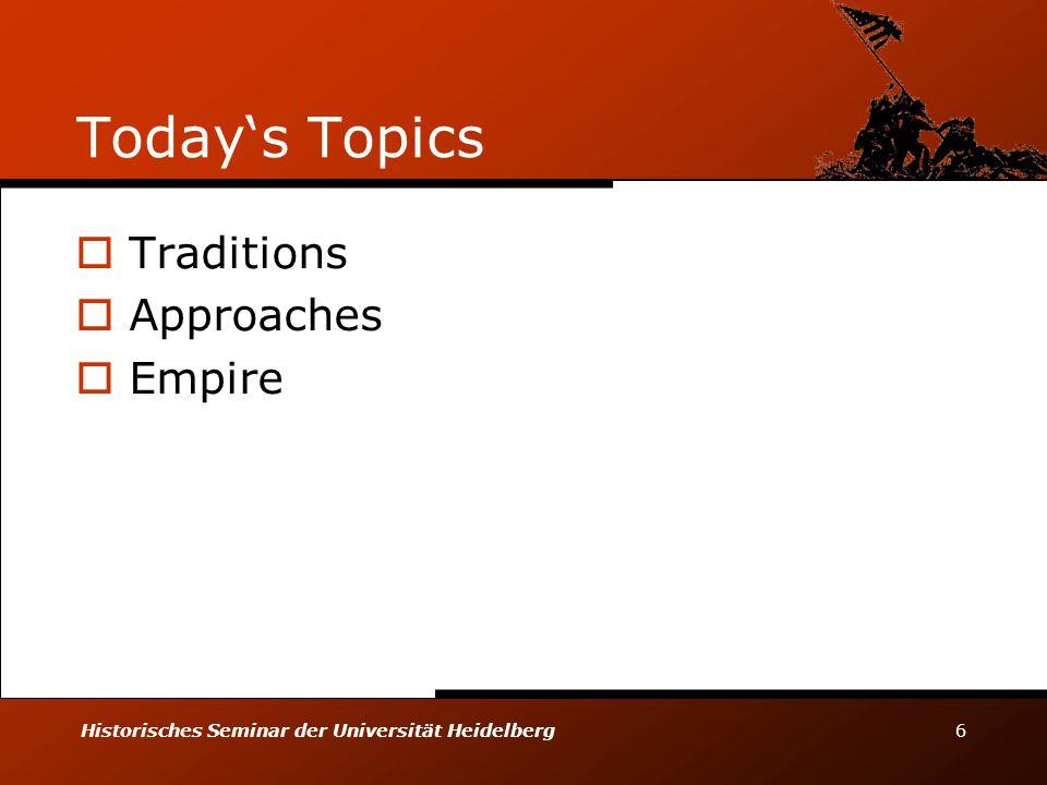 Historisches Seminar der Universität Heidelberg 6 Today's Topics  Traditions  Approaches  Empire