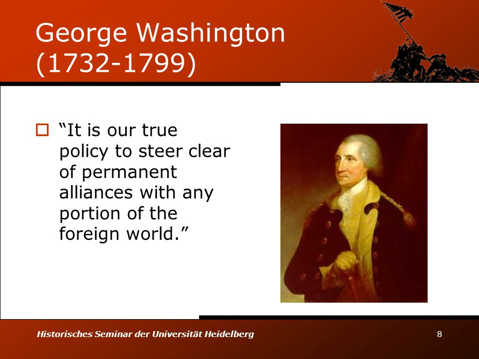 Historisches Seminar der Universität Heidelberg 8 George Washington (1732-1799)  It is our true policy to steer clear of permanent alliances with any portion of the foreign world.