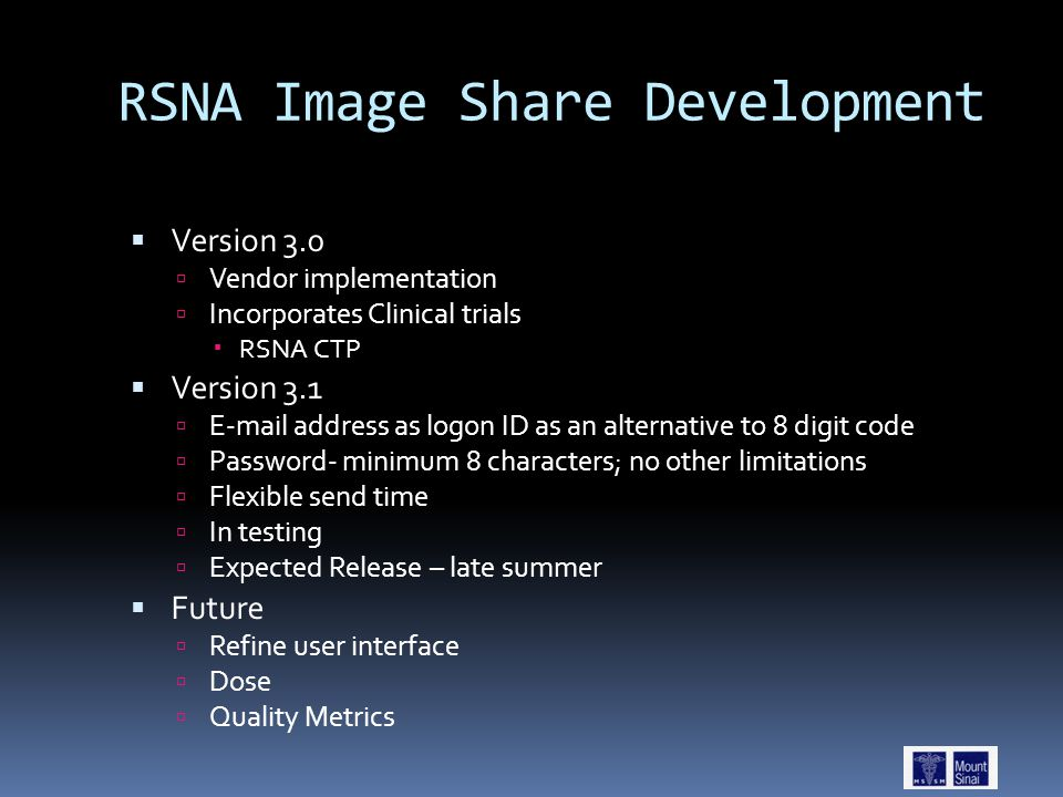 RSNA Image Share Development  Version 3.0  Vendor implementation  Incorporates Clinical trials  RSNA CTP  Version 3.1  E-mail address as logon ID as an alternative to 8 digit code  Password- minimum 8 characters; no other limitations  Flexible send time  In testing  Expected Release – late summer  Future  Refine user interface  Dose  Quality Metrics