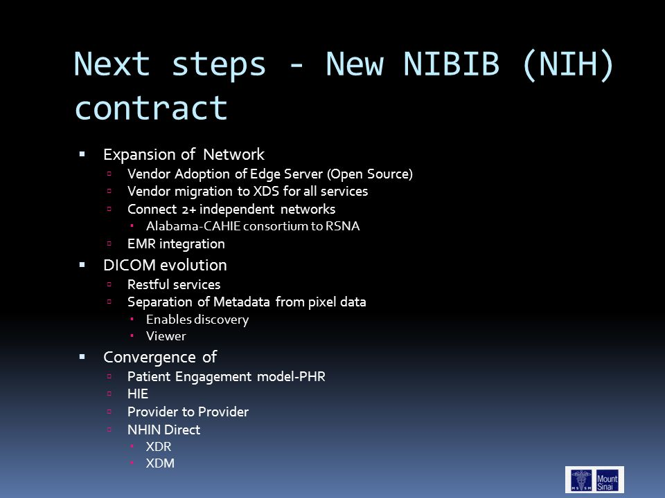 Next steps - New NIBIB (NIH) contract  Expansion of Network  Vendor Adoption of Edge Server (Open Source)  Vendor migration to XDS for all services  Connect 2+ independent networks  Alabama-CAHIE consortium to RSNA  EMR integration  DICOM evolution  Restful services  Separation of Metadata from pixel data  Enables discovery  Viewer  Convergence of  Patient Engagement model-PHR  HIE  Provider to Provider  NHIN Direct  XDR  XDM