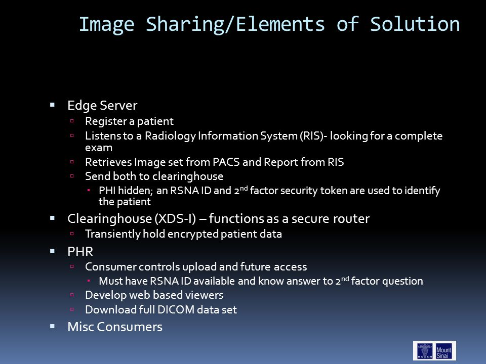 Image Sharing/Elements of Solution  Edge Server  Register a patient  Listens to a Radiology Information System (RIS)- looking for a complete exam  Retrieves Image set from PACS and Report from RIS  Send both to clearinghouse  PHI hidden; an RSNA ID and 2 nd factor security token are used to identify the patient  Clearinghouse (XDS-I) – functions as a secure router  Transiently hold encrypted patient data  PHR  Consumer controls upload and future access  Must have RSNA ID available and know answer to 2 nd factor question  Develop web based viewers  Download full DICOM data set  Misc Consumers