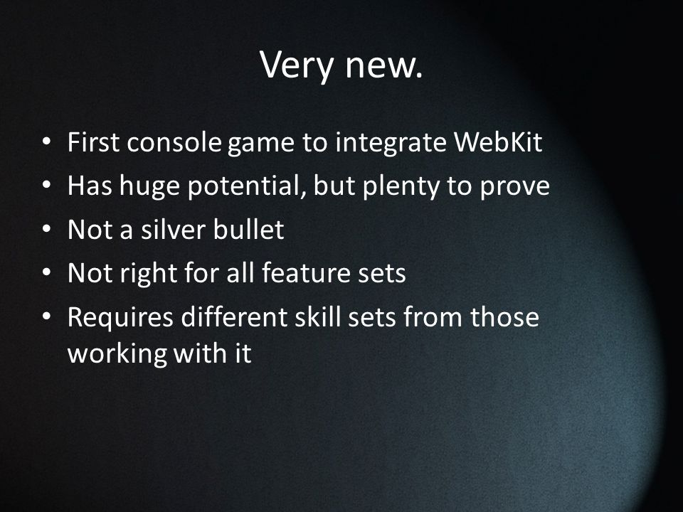 Very new. First console game to integrate WebKit Has huge potential, but plenty to prove Not a silver bullet Not right for all feature sets Requires d