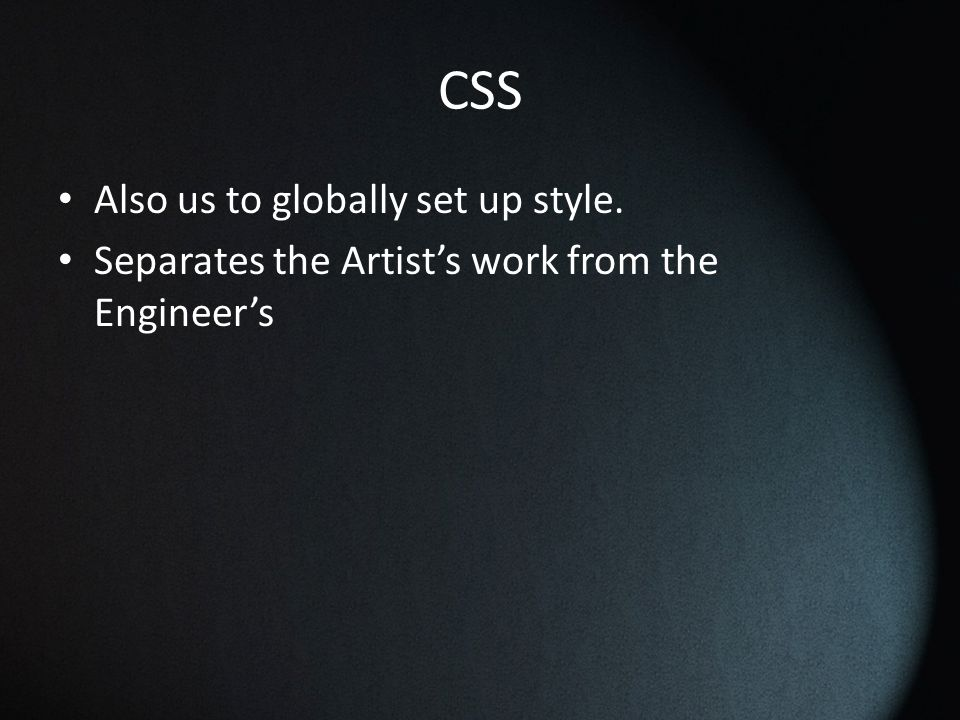 CSS Also us to globally set up style. Separates the Artist's work from the Engineer's