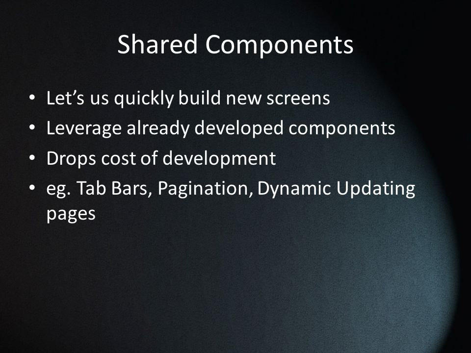 Shared Components Let's us quickly build new screens Leverage already developed components Drops cost of development eg.
