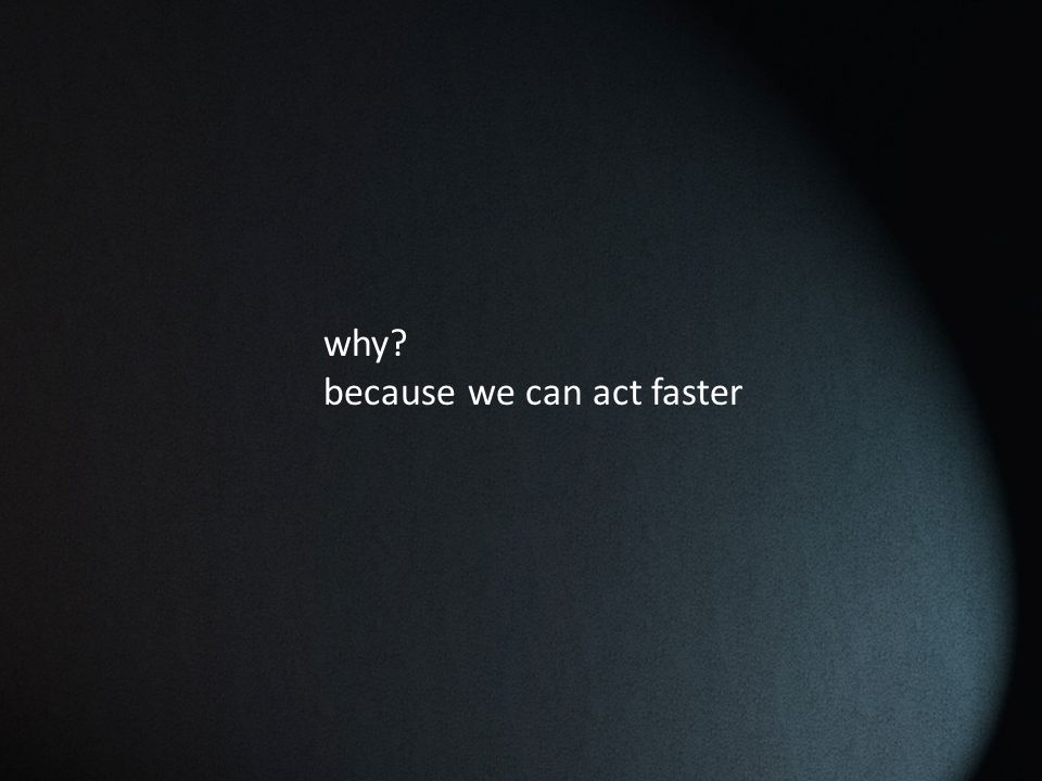why? because we can act faster