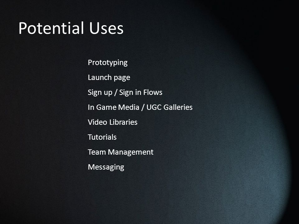 Potential Uses Prototyping Launch page Sign up / Sign in Flows In Game Media / UGC Galleries Video Libraries Tutorials Team Management Messaging