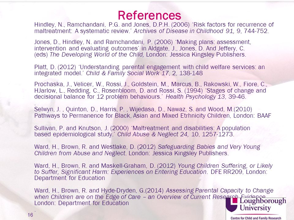 References Hindley, N., Ramchandani, P.G. and Jones, D.P.H. (2006) 'Risk factors for recurrence of maltreatment: A systematic review.' Archives of Dis