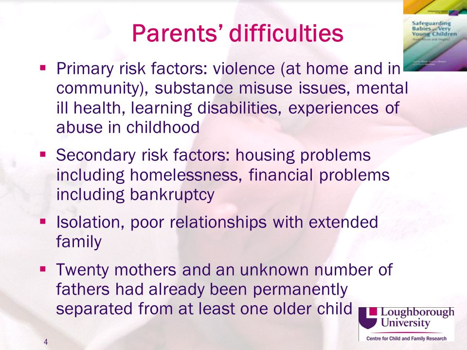 Parents' difficulties  Primary risk factors: violence (at home and in community), substance misuse issues, mental ill health, learning disabilities,