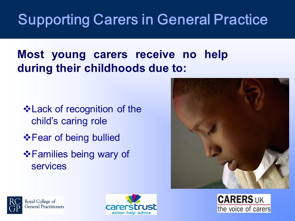 Supporting Carers in General Practice Most young carers receive no help during their childhoods due to:  Lack of recognition of the child's caring role  Fear of being bullied  Families being wary of services