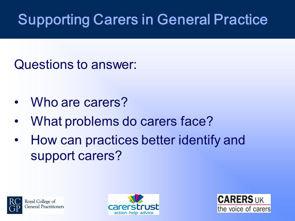 Supporting Carers in General Practice Questions to answer: Who are carers.