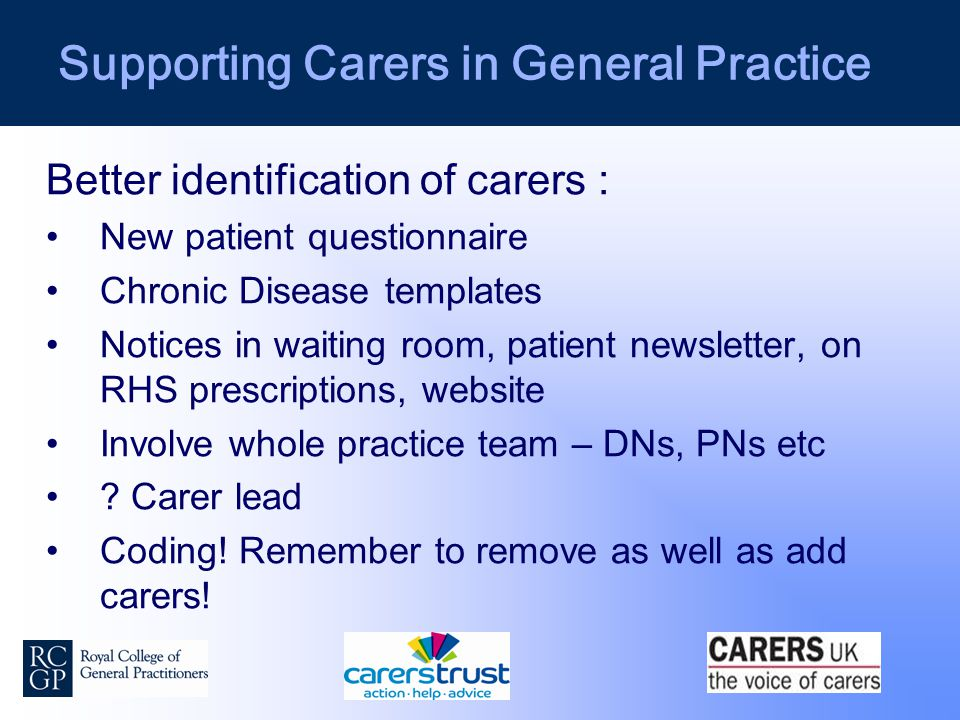 Supporting Carers in General Practice Better identification of carers : New patient questionnaire Chronic Disease templates Notices in waiting room, patient newsletter, on RHS prescriptions, website Involve whole practice team – DNs, PNs etc .