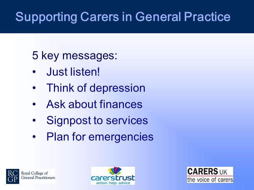 Supporting Carers in General Practice 5 key messages: Just listen.