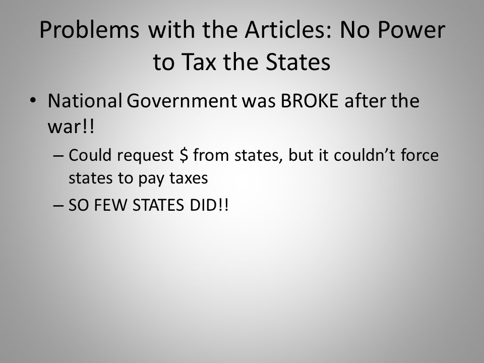 Problems with the Articles: No Power to Tax the States National Government was BROKE after the war!! – Could request $ from states, but it couldn't fo