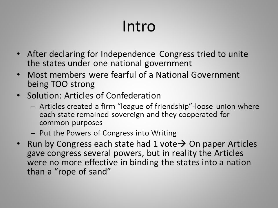 Intro After declaring for Independence Congress tried to unite the states under one national government Most members were fearful of a National Govern