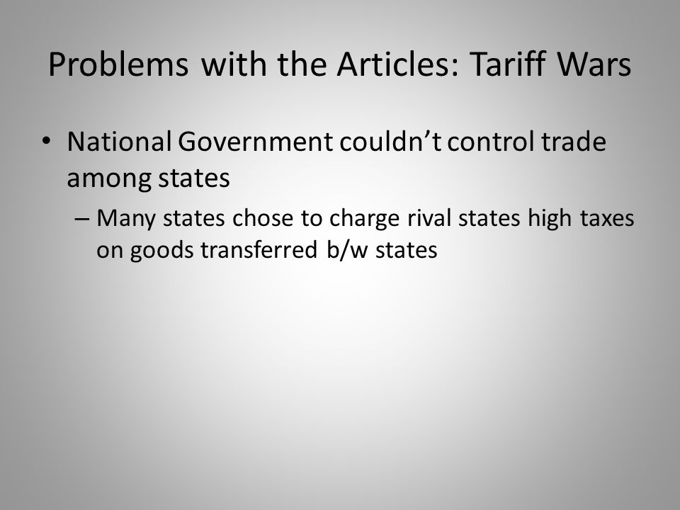 Problems with the Articles: Tariff Wars National Government couldn't control trade among states – Many states chose to charge rival states high taxes
