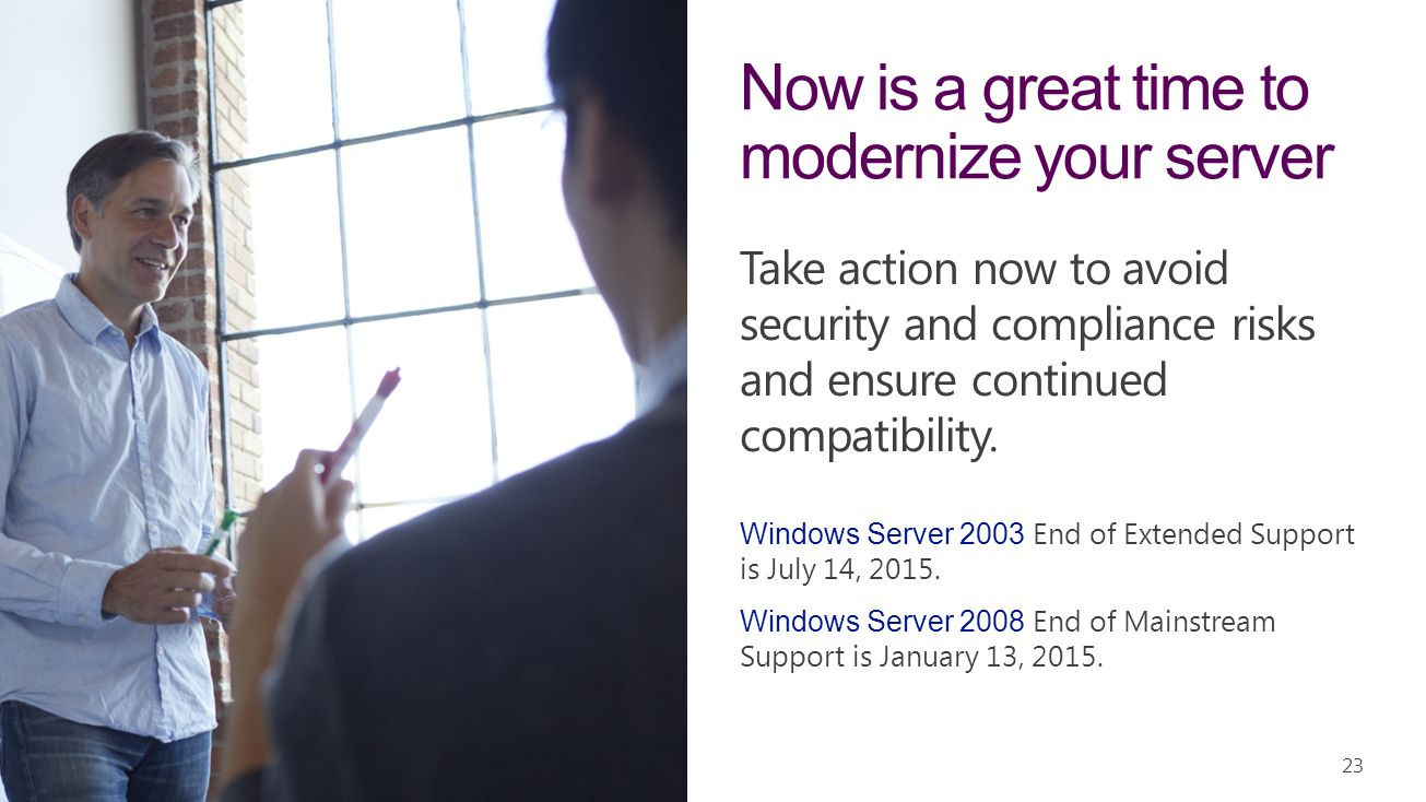 Take action now to avoid security and compliance risks and ensure continued compatibility. 23 Now is a great time to modernize your server Windows Ser