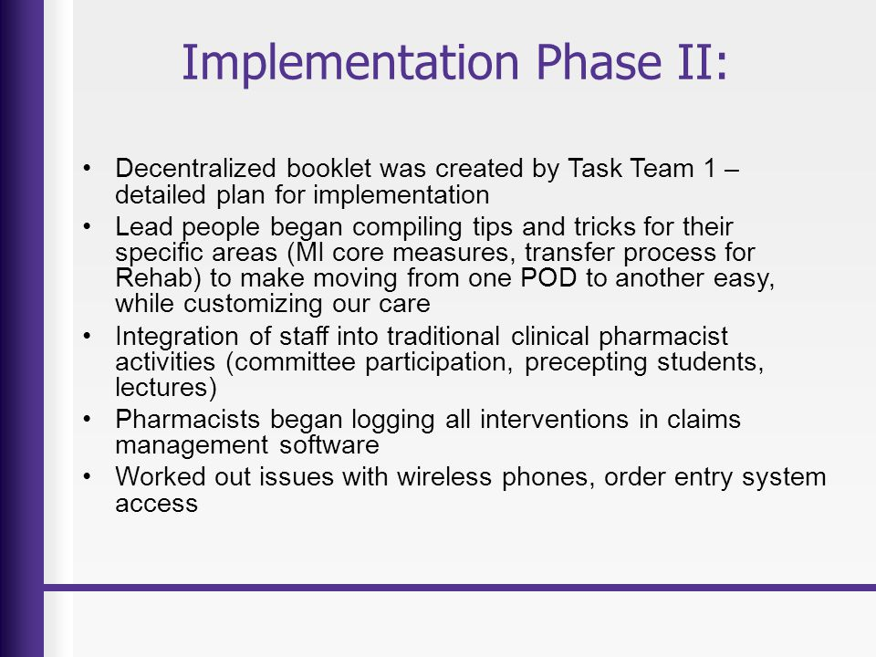 Implementation Phase II: Decentralized booklet was created by Task Team 1 – detailed plan for implementation Lead people began compiling tips and tricks for their specific areas (MI core measures, transfer process for Rehab) to make moving from one POD to another easy, while customizing our care Integration of staff into traditional clinical pharmacist activities (committee participation, precepting students, lectures) Pharmacists began logging all interventions in claims management software Worked out issues with wireless phones, order entry system access