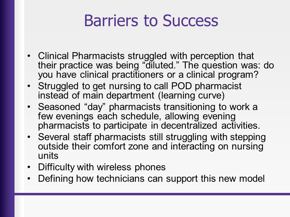 Barriers to Success Clinical Pharmacists struggled with perception that their practice was being diluted. The question was: do you have clinical practitioners or a clinical program.
