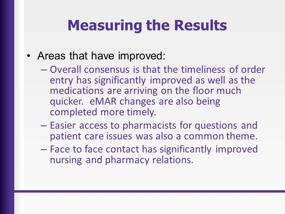 Measuring the Results Areas that have improved: – Overall consensus is that the timeliness of order entry has significantly improved as well as the medications are arriving on the floor much quicker.