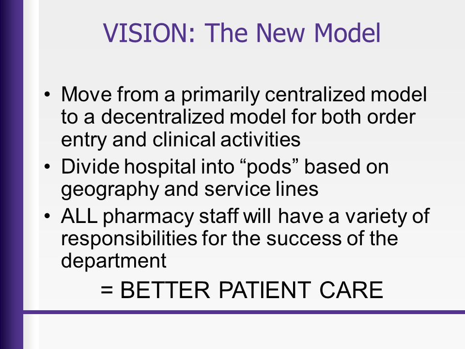 VISION: The benefits Improve relationships within our department and integrate responsibilities Improve Nursing-Pharmacy Relationship Improve turn-around-time Less congestion in main pharmacy Improve compliance with core measures, dangerous abbreviations, meds rec…etc Focus on key service lines that need additional expertise (oncology, peds, etc) Improved pharmacist job satisfaction with clinical activities and pod ownership to improve patient care in their assigned area