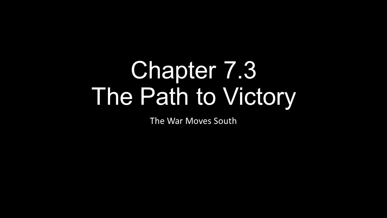 Chapter 7.3 The Path to Victory The War Moves South