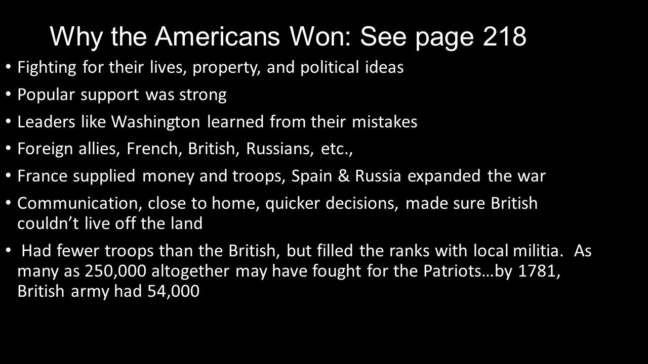 Why the Americans Won: See page 218 Fighting for their lives, property, and political ideas Popular support was strong Leaders like Washington learned from their mistakes Foreign allies, French, British, Russians, etc., France supplied money and troops, Spain & Russia expanded the war Communication, close to home, quicker decisions, made sure British couldn't live off the land Had fewer troops than the British, but filled the ranks with local militia.