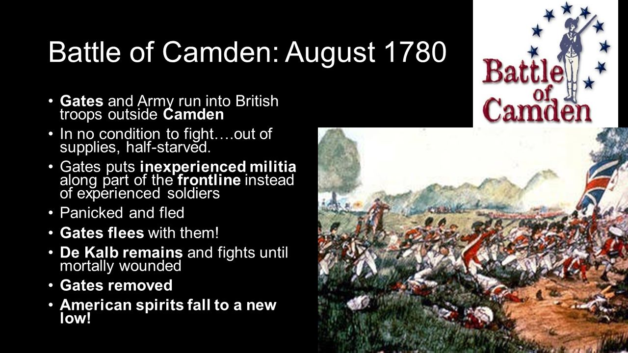 Battle of Camden: August 1780 Gates and Army run into British troops outside Camden In no condition to fight….out of supplies, half-starved.