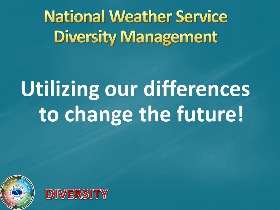 Education of the workforce on diversity management will infuse this knowledge throughout the organization, helping us to achieve the National Weather Service mission and goals.
