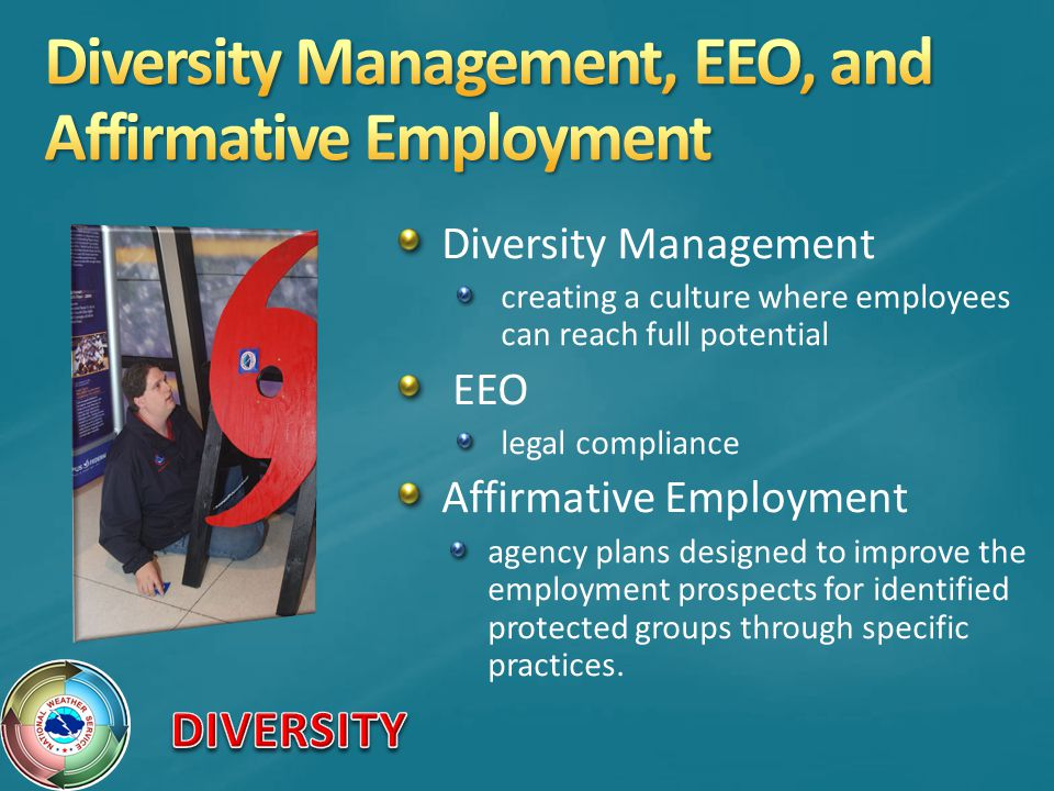 Diversity Management creating a culture where employees can reach full potential EEO legal compliance Affirmative Employment agency plans designed to improve the employment prospects for identified protected groups through specific practices.