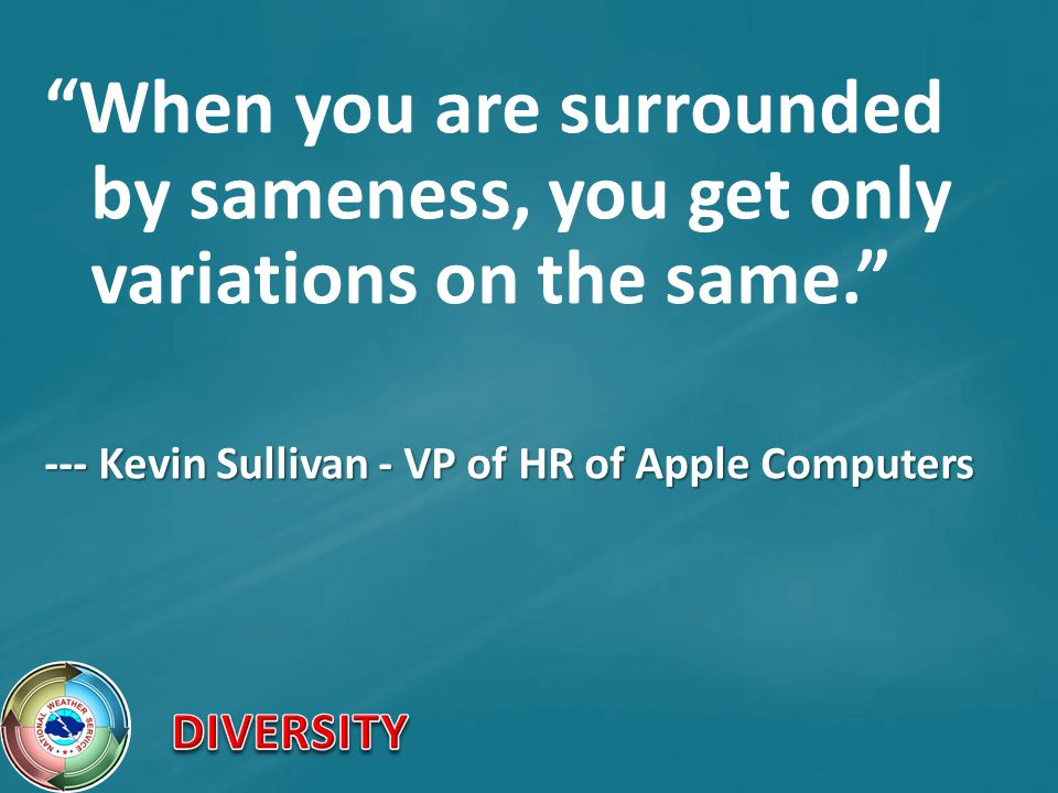 When you are surrounded by sameness, you get only variations on the same. --- Kevin Sullivan - VP of HR of Apple Computers